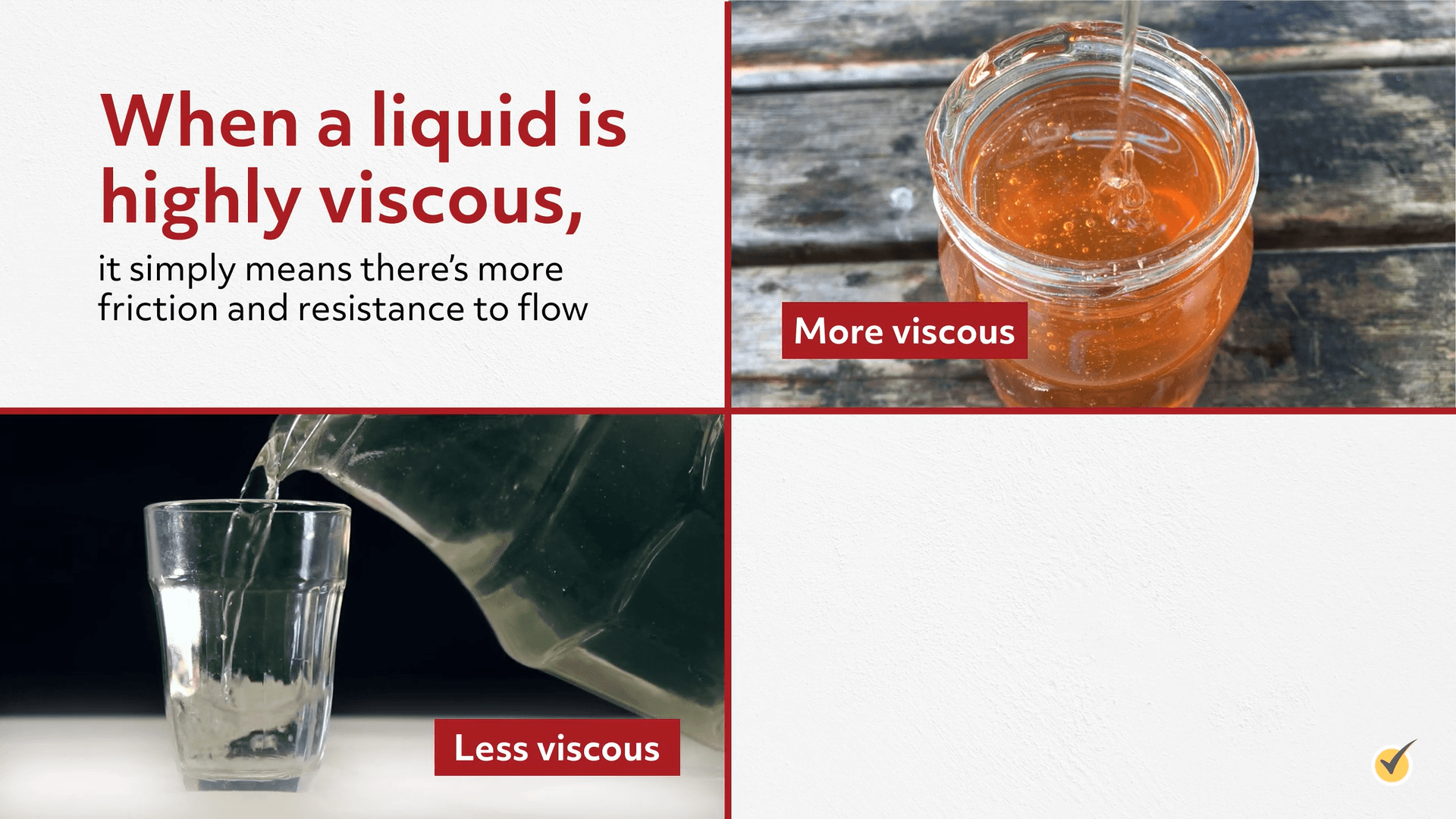 Example of a less vicious substance (water), and a highly viscous substance (honey).